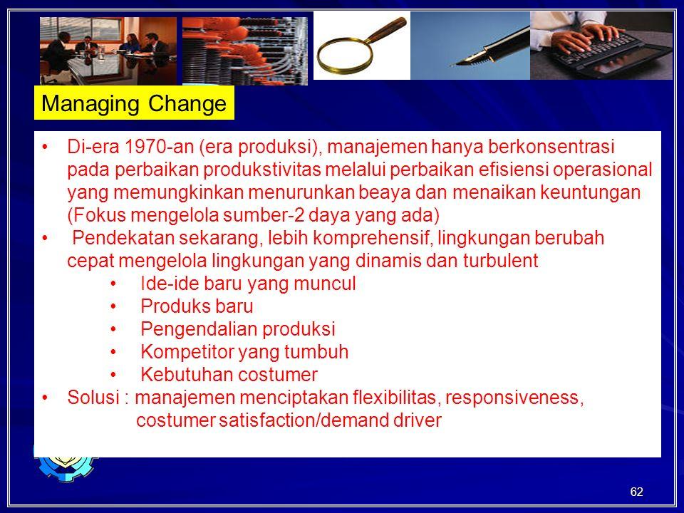 62 Managing Change Di-era 1970-an (era produksi), manajemen hanya berkonsentrasi pada perbaikan produkstivitas melalui perbaikan efisiensi operasional yang memungkinkan menurunkan beaya dan menaikan keuntungan (Fokus mengelola sumber-2 daya yang ada) Pendekatan sekarang, lebih komprehensif, lingkungan berubah cepat mengelola lingkungan yang dinamis dan turbulent Ide-ide baru yang muncul Produks baru Pengendalian produksi Kompetitor yang tumbuh Kebutuhan costumer Solusi : manajemen menciptakan flexibilitas, responsiveness, costumer satisfaction/demand driver