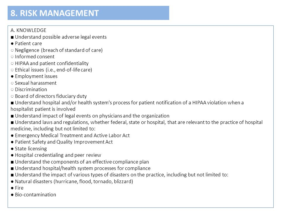 8. RISK MANAGEMENT A. KNOWLEDGE ■ Understand possible adverse legal events ● Patient care ○ Negligence (breach of standard of care) ○ Informed consent