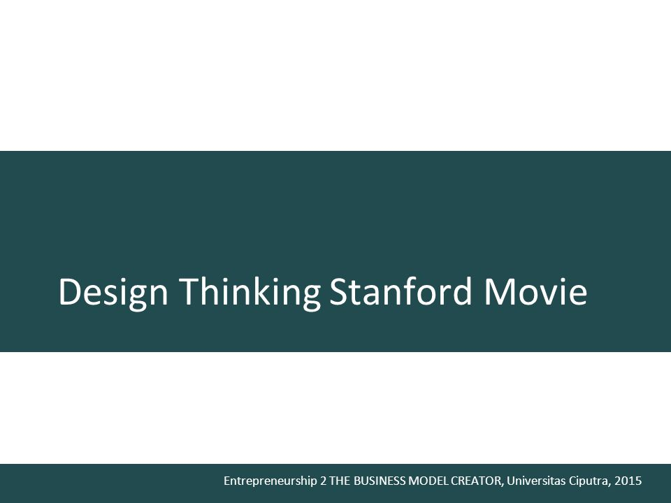 Entrepreneurship 2 THE BUSINESS MODEL CREATOR, Universitas Ciputra, 2015 Design Thinking Stanford Movie