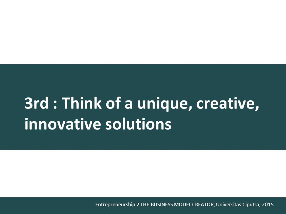 Entrepreneurship 2 THE BUSINESS MODEL CREATOR, Universitas Ciputra, 2015 3rd : Think of a unique, creative, innovative solutions