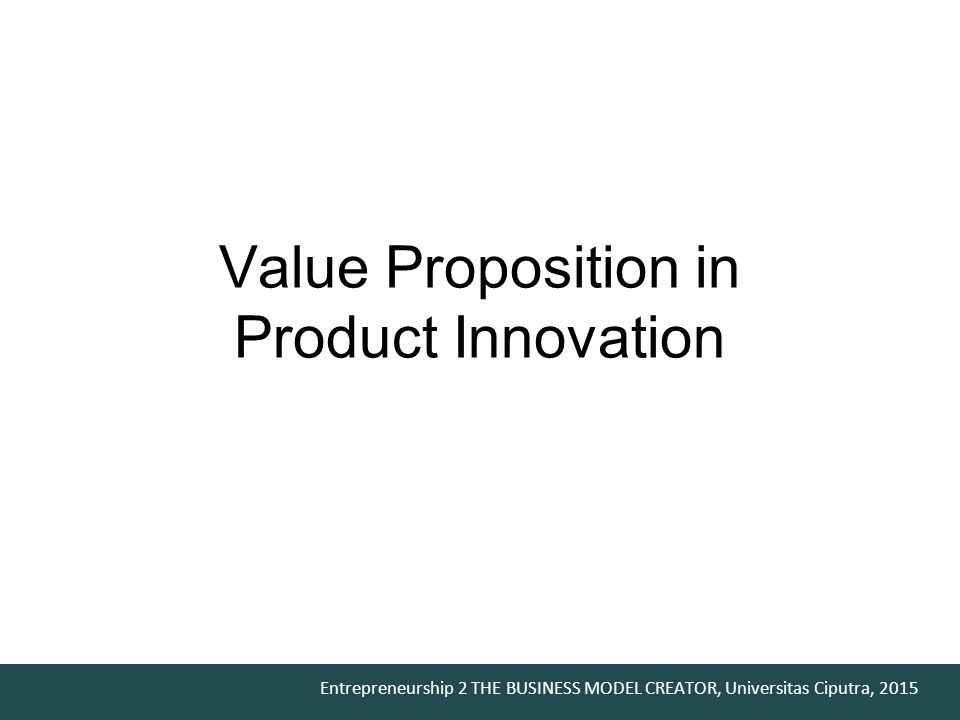 Entrepreneurship 2 THE BUSINESS MODEL CREATOR, Universitas Ciputra, 2015 Value Proposition in Product Innovation