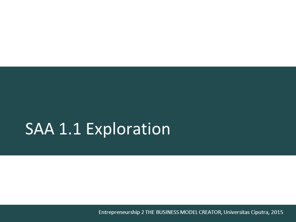 Entrepreneurship 2 THE BUSINESS MODEL CREATOR, Universitas Ciputra, 2015 SAA 1.1 Exploration