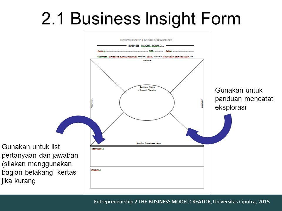 Entrepreneurship 2 THE BUSINESS MODEL CREATOR, Universitas Ciputra, 2015 2.1 Business Insight Form Gunakan untuk panduan mencatat eksplorasi Gunakan u