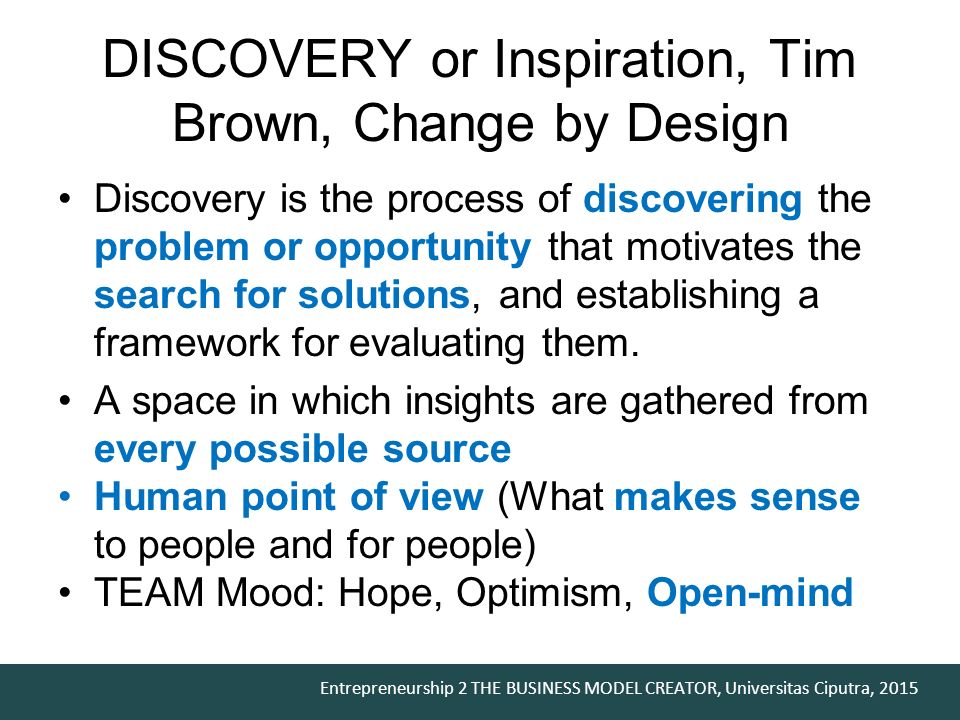 Entrepreneurship 2 THE BUSINESS MODEL CREATOR, Universitas Ciputra, 2015 DISCOVERY or Inspiration, Tim Brown, Change by Design Discovery is the process of discovering the problem or opportunity that motivates the search for solutions, and establishing a framework for evaluating them.