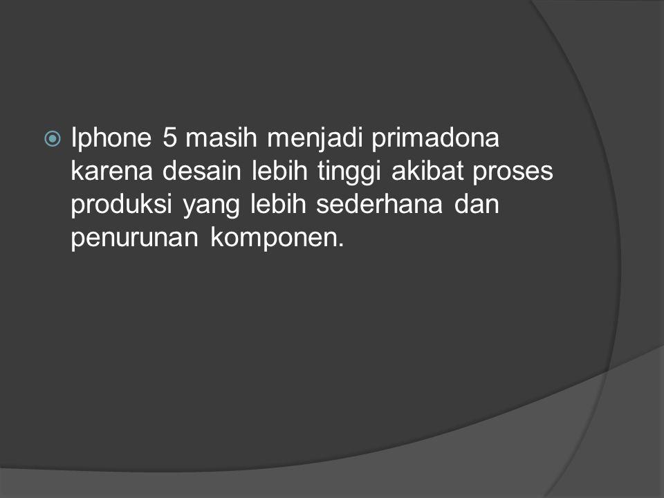  Iphone 5 masih menjadi primadona karena desain lebih tinggi akibat proses produksi yang lebih sederhana dan penurunan komponen.