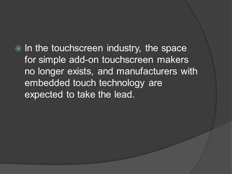  In the touchscreen industry, the space for simple add-on touchscreen makers no longer exists, and manufacturers with embedded touch technology are expected to take the lead.