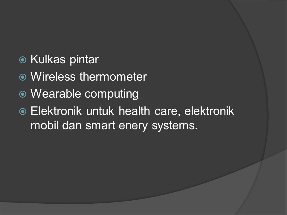  Kulkas pintar  Wireless thermometer  Wearable computing  Elektronik untuk health care, elektronik mobil dan smart enery systems.
