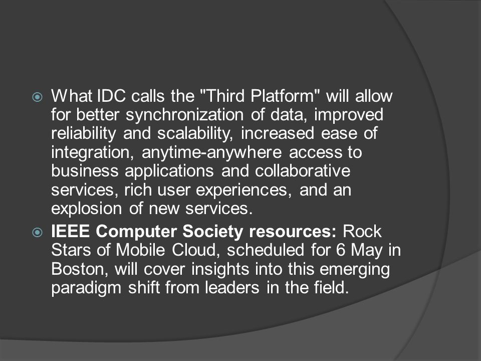  What IDC calls the Third Platform will allow for better synchronization of data, improved reliability and scalability, increased ease of integration, anytime-anywhere access to business applications and collaborative services, rich user experiences, and an explosion of new services.