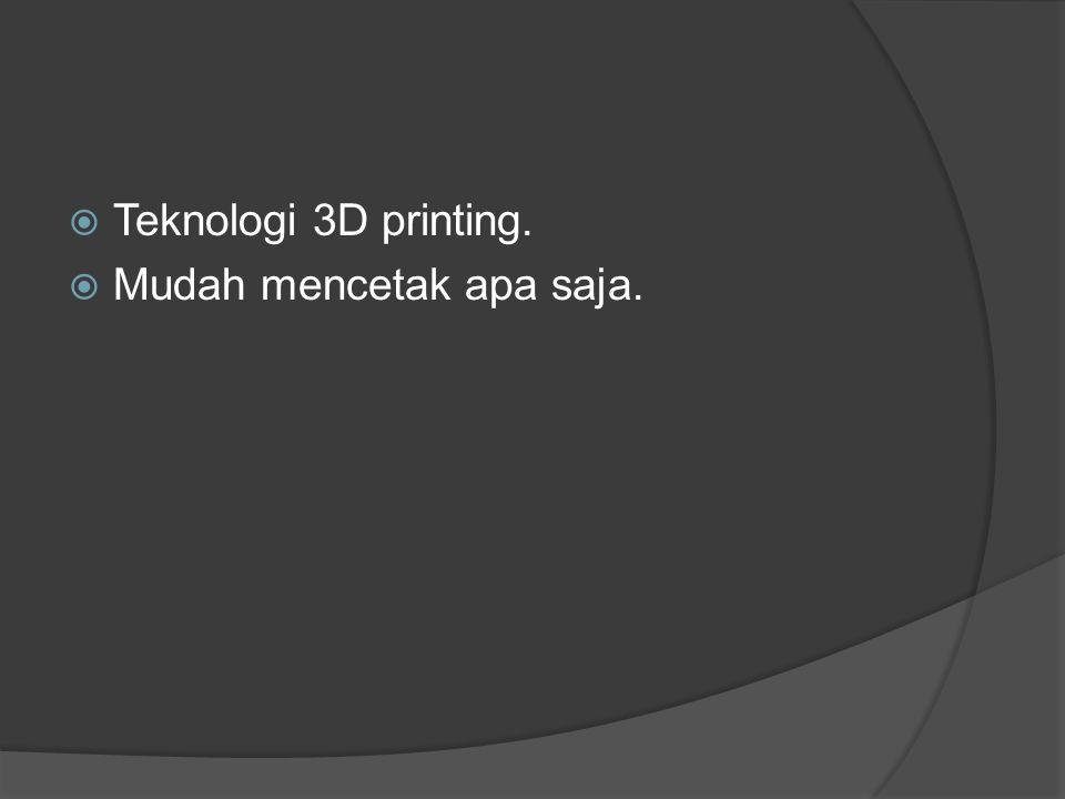  Teknologi 3D printing.  Mudah mencetak apa saja.