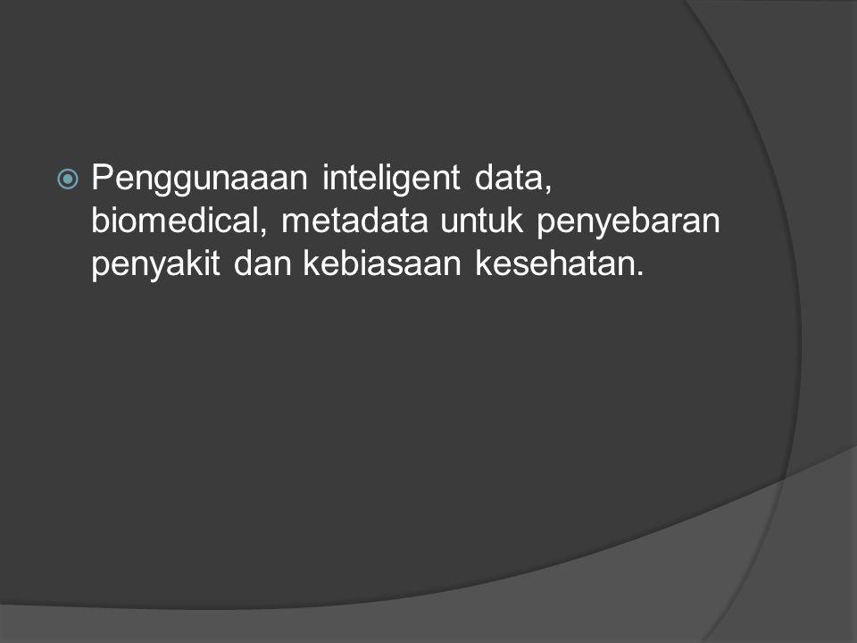  Penggunaaan inteligent data, biomedical, metadata untuk penyebaran penyakit dan kebiasaan kesehatan.