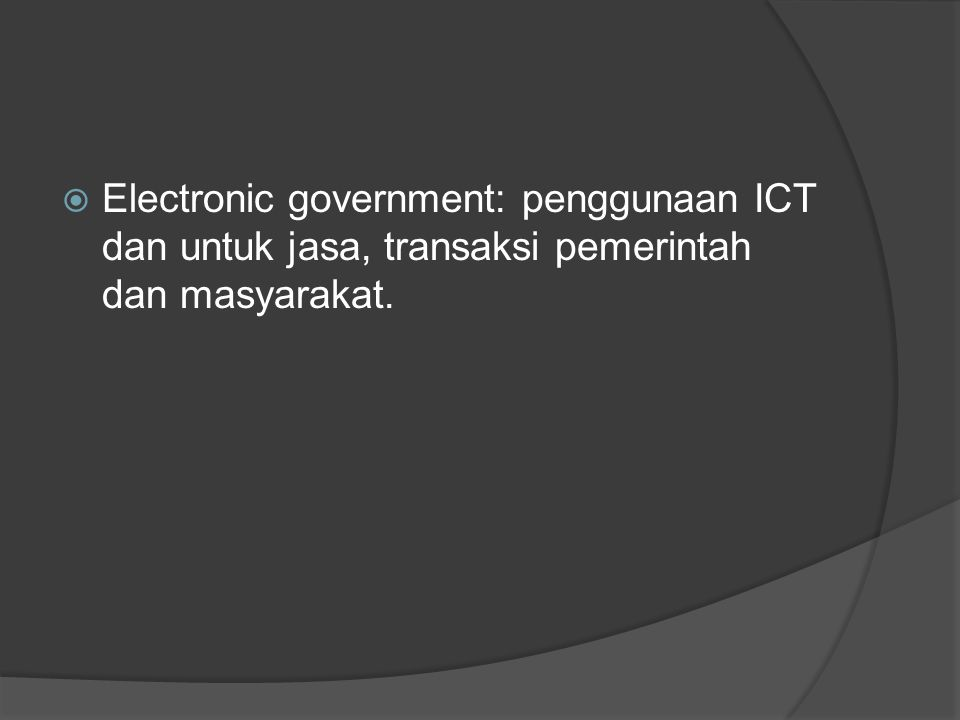  Electronic government: penggunaan ICT dan untuk jasa, transaksi pemerintah dan masyarakat.