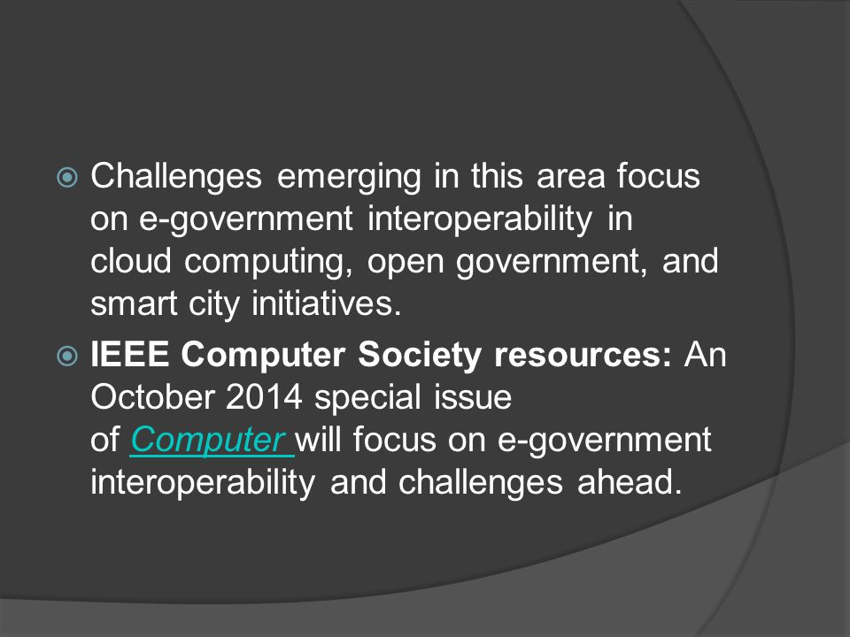  Challenges emerging in this area focus on e-government interoperability in cloud computing, open government, and smart city initiatives.