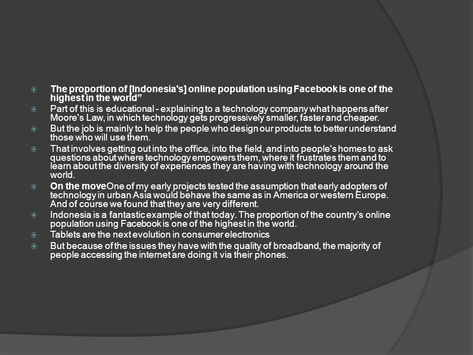  The proportion of [Indonesia s] online population using Facebook is one of the highest in the world  Part of this is educational - explaining to a technology company what happens after Moore s Law, in which technology gets progressively smaller, faster and cheaper.