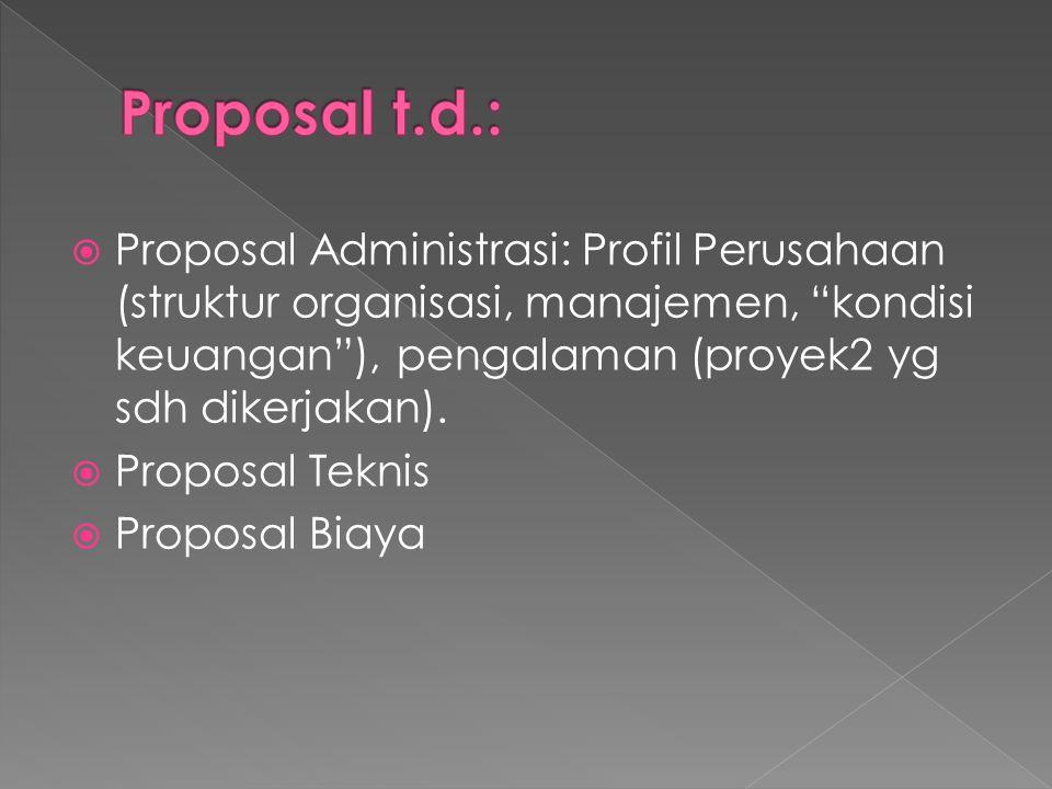 " Proposal Administrasi: Profil Perusahaan (struktur organisasi, manajemen, ""kondisi keuangan""), pengalaman (proyek2 yg sdh dikerjakan).  Proposal Te"