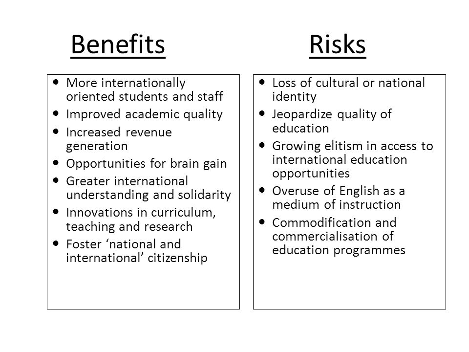 Benefits Risks More internationally oriented students and staff Improved academic quality Increased revenue generation Opportunities for brain gain Greater international understanding and solidarity Innovations in curriculum, teaching and research Foster 'national and international' citizenship Loss of cultural or national identity Jeopardize quality of education Growing elitism in access to international education opportunities Overuse of English as a medium of instruction Commodification and commercialisation of education programmes