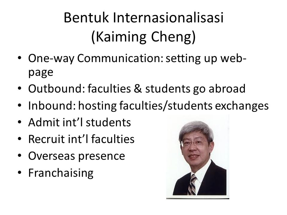 Bentuk Internasionalisasi (Kaiming Cheng) One-way Communication: setting up web- page Outbound: faculties & students go abroad Inbound: hosting faculties/students exchanges Admit int'l students Recruit int'l faculties Overseas presence Franchaising