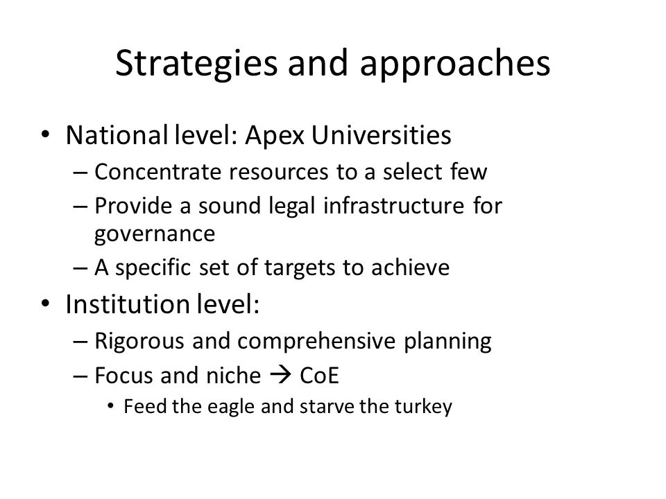 Strategies and approaches National level: Apex Universities – Concentrate resources to a select few – Provide a sound legal infrastructure for governance – A specific set of targets to achieve Institution level: – Rigorous and comprehensive planning – Focus and niche  CoE Feed the eagle and starve the turkey