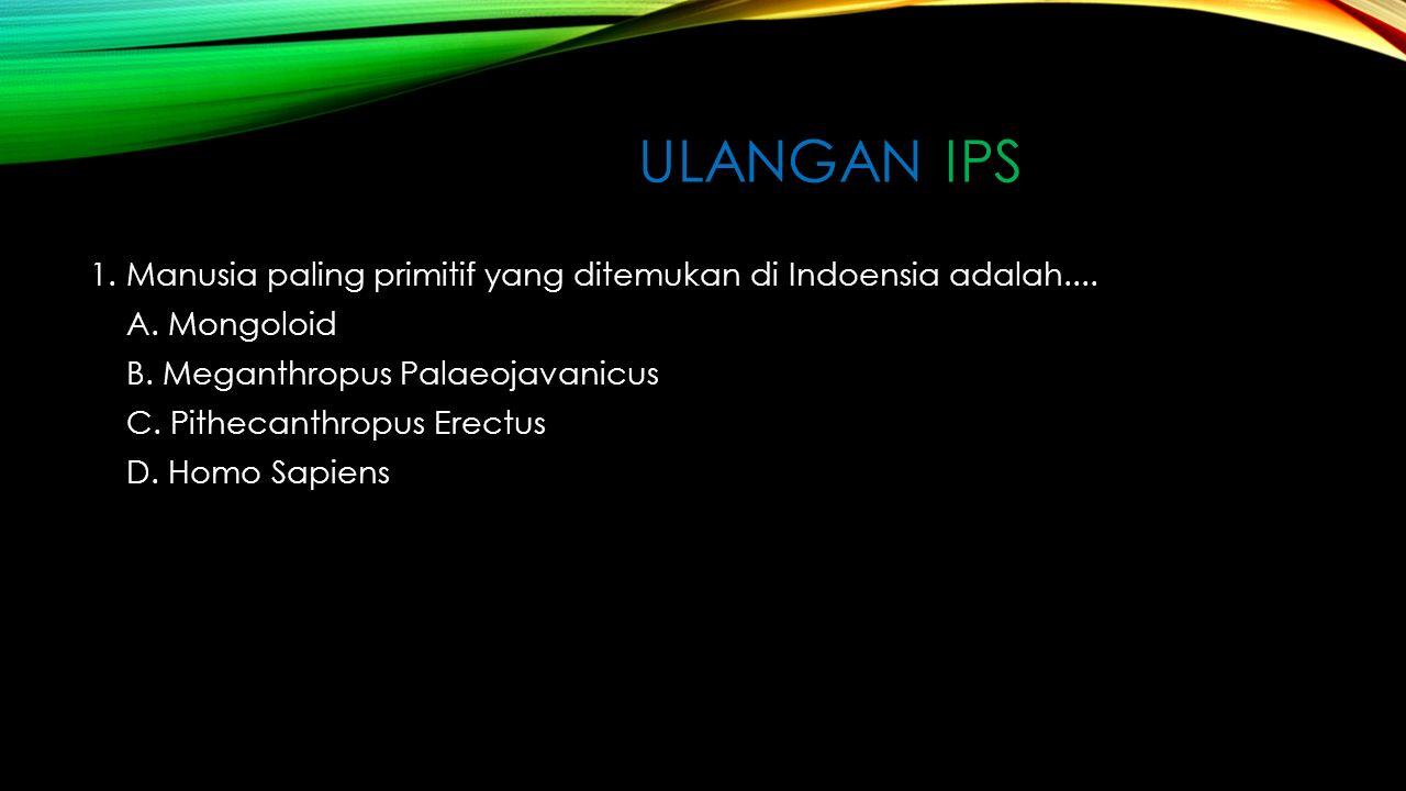ULANGAN IPS 1.Manusia paling primitif yang ditemukan di Indoensia adalah....