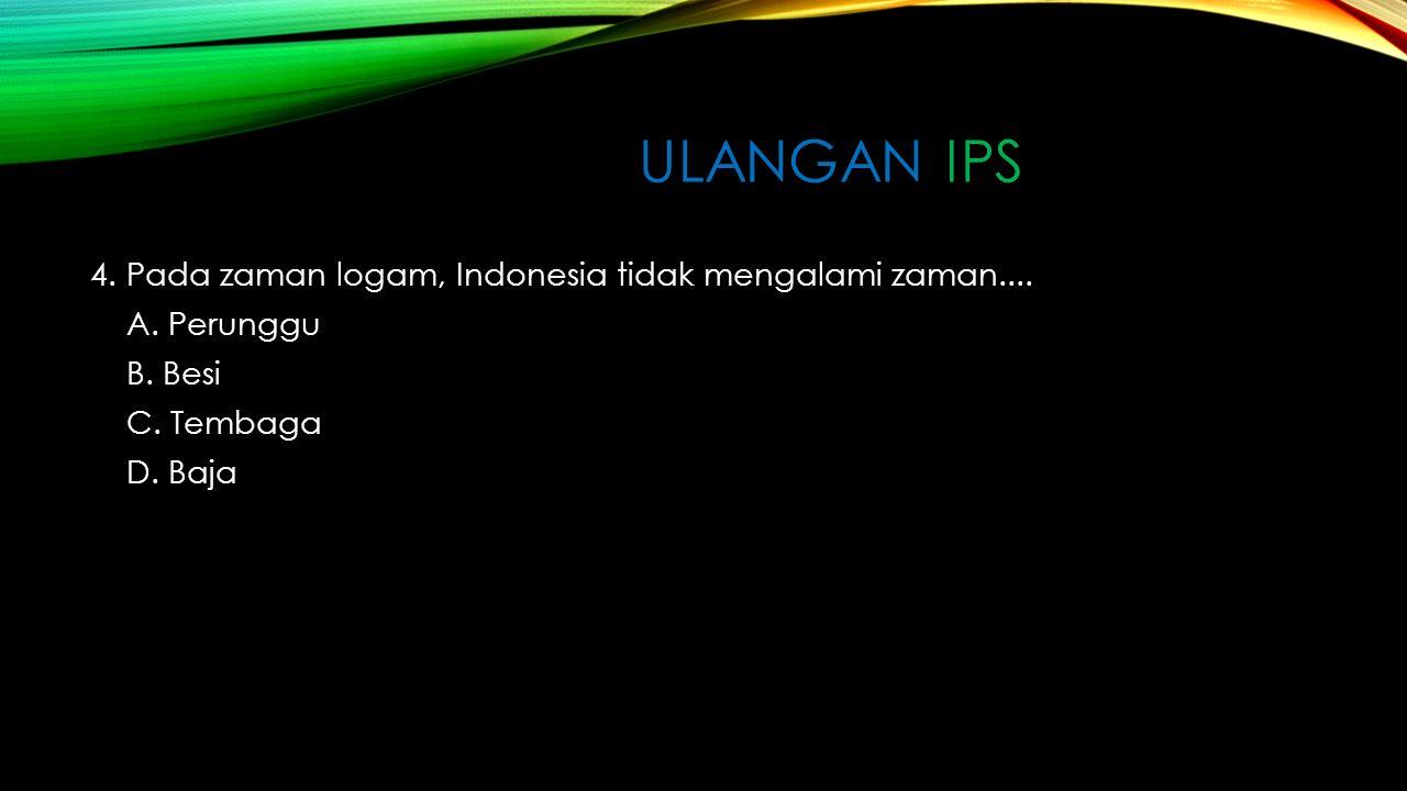 ULANGAN IPS 4.Pada zaman logam, Indonesia tidak mengalami zaman....