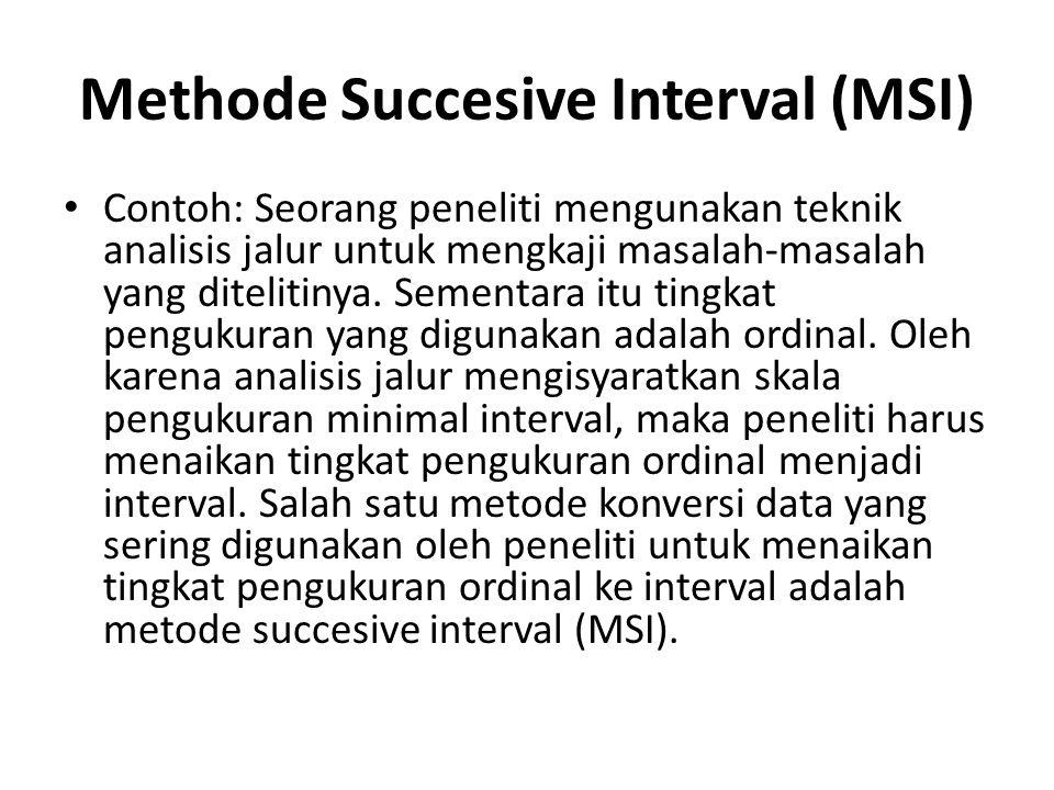 Methode Succesive Interval (MSI) Contoh: Seorang peneliti mengunakan teknik analisis jalur untuk mengkaji masalah-masalah yang ditelitinya. Sementara