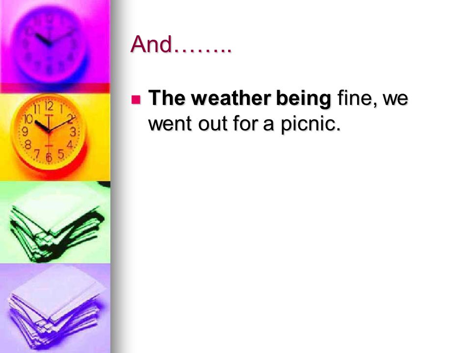 And…….. The weather being fine, we went out for a picnic. The weather being fine, we went out for a picnic.