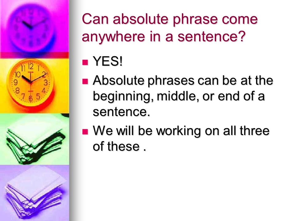 Can absolute phrase come anywhere in a sentence? YES! YES! Absolute phrases can be at the beginning, middle, or end of a sentence. Absolute phrases ca