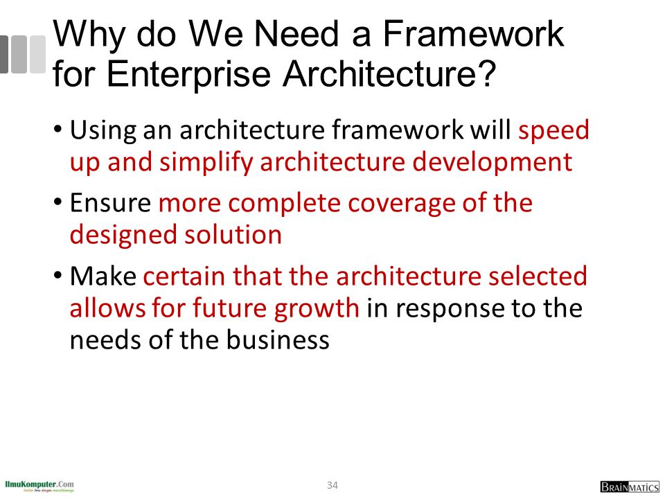 Why do We Need a Framework for Enterprise Architecture? Using an architecture framework will speed up and simplify architecture development Ensure mor