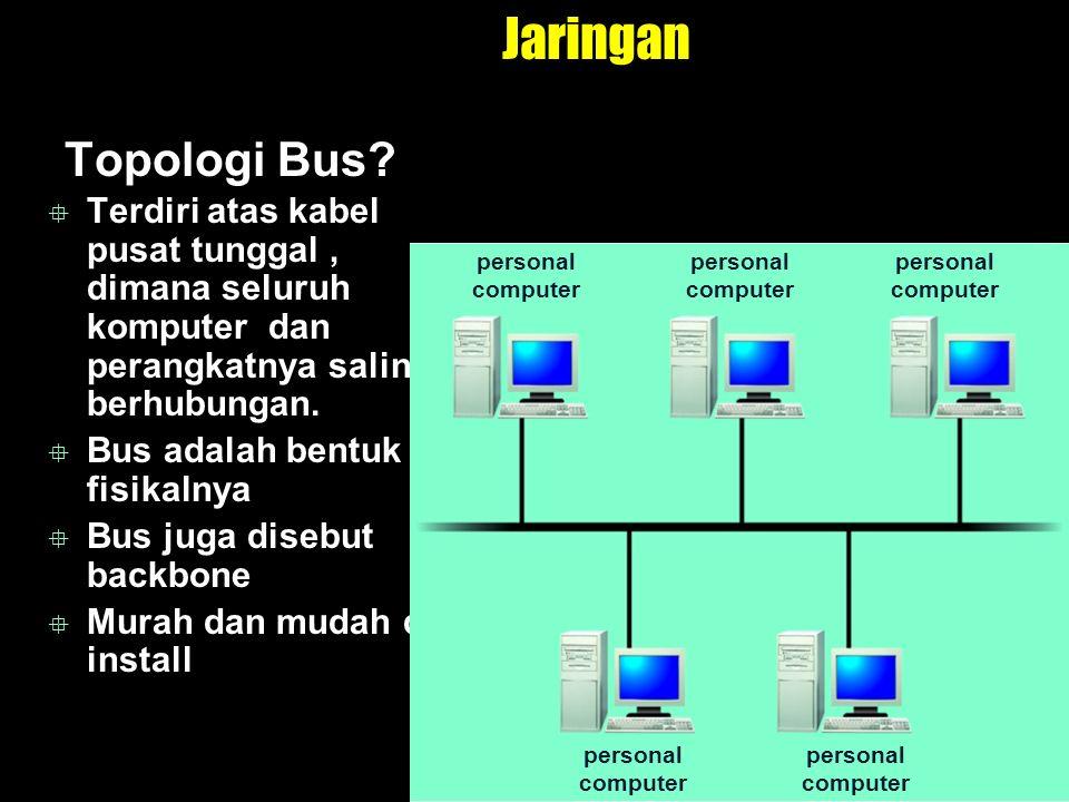 Jaringan Topologi Bus?  Terdiri atas kabel pusat tunggal, dimana seluruh komputer dan perangkatnya saling berhubungan.  Bus adalah bentuk fisikalnya