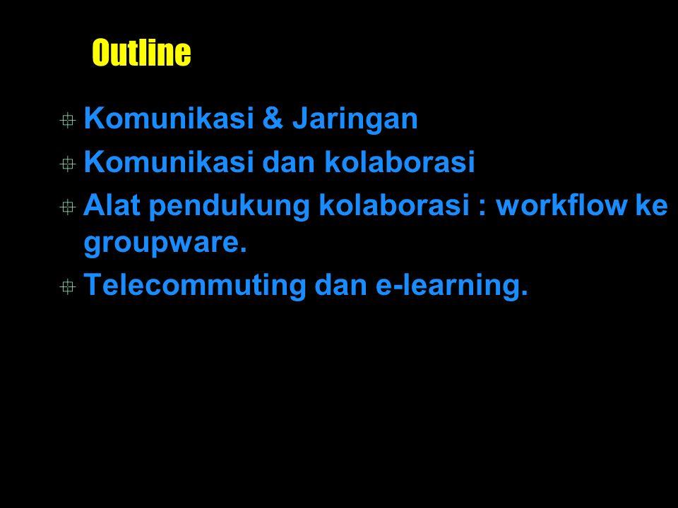 Outline  Komunikasi & Jaringan  Komunikasi dan kolaborasi  Alat pendukung kolaborasi : workflow ke groupware.  Telecommuting dan e-learning.