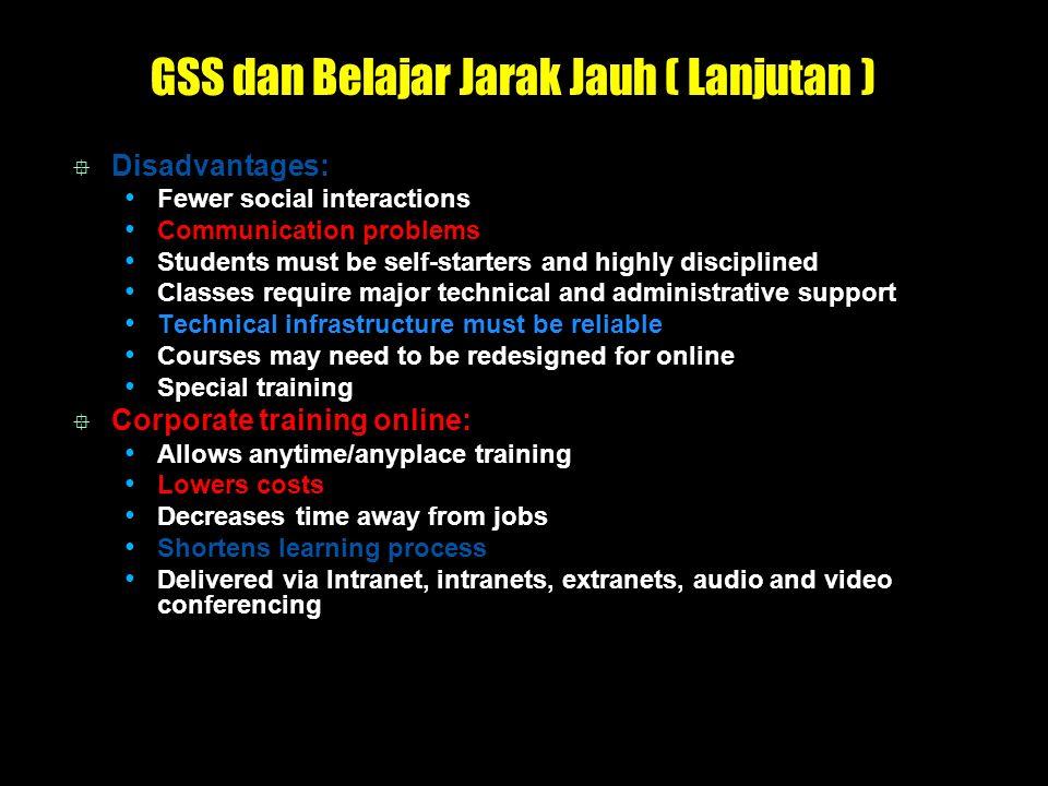 GSS dan Belajar Jarak Jauh ( Lanjutan )  Disadvantages: Fewer social interactions Communication problems Students must be self-starters and highly di
