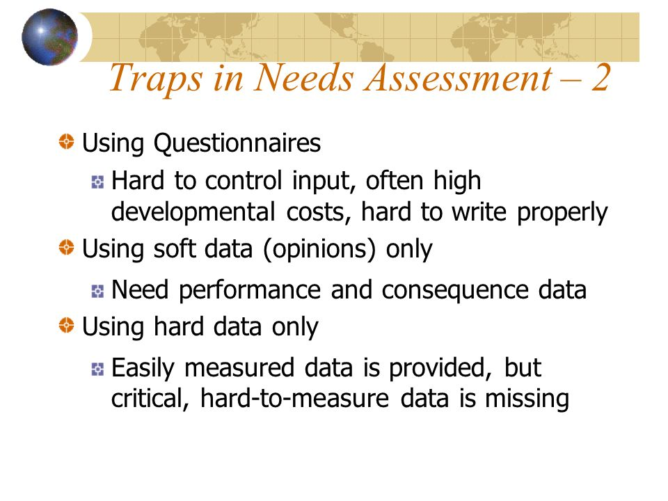 Traps in Needs Assessment – 2 Using Questionnaires Hard to control input, often high developmental costs, hard to write properly Using soft data (opinions) only Need performance and consequence data Using hard data only Easily measured data is provided, but critical, hard-to-measure data is missing
