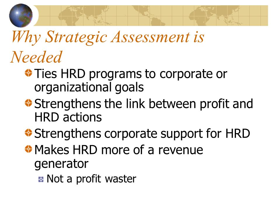 Why Strategic Assessment is Needed Ties HRD programs to corporate or organizational goals Strengthens the link between profit and HRD actions Strengthens corporate support for HRD Makes HRD more of a revenue generator Not a profit waster