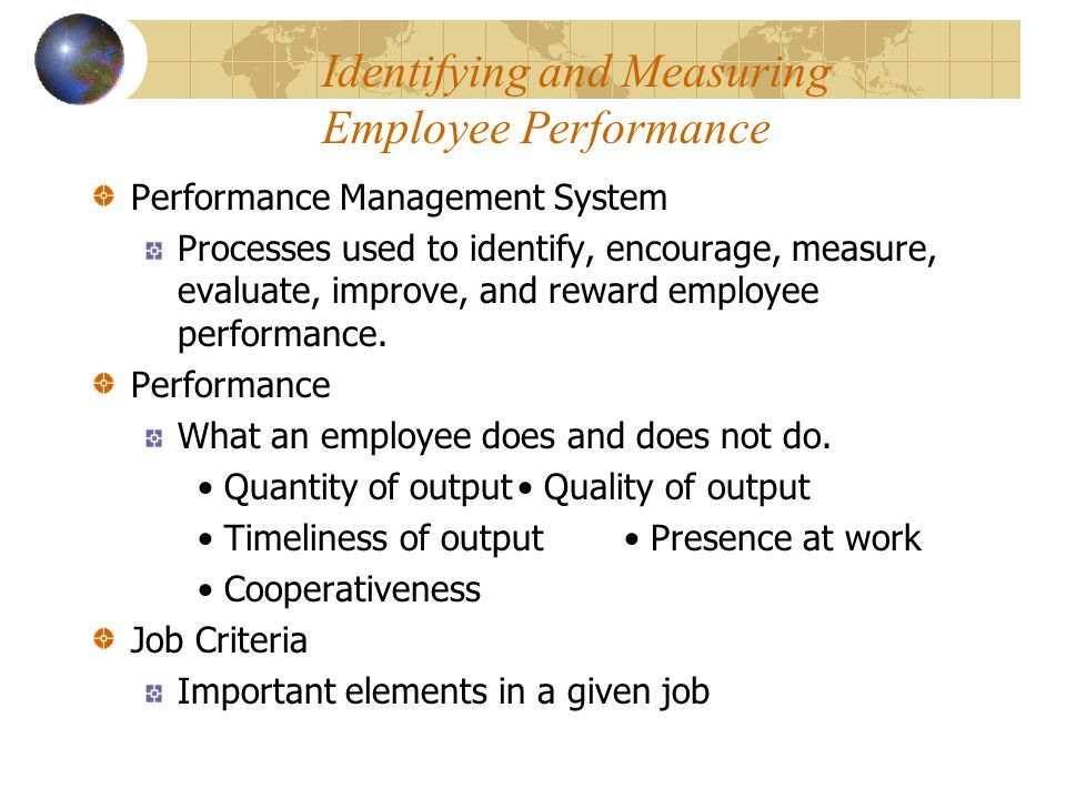 Identifying and Measuring Employee Performance Performance Management System Processes used to identify, encourage, measure, evaluate, improve, and reward employee performance.