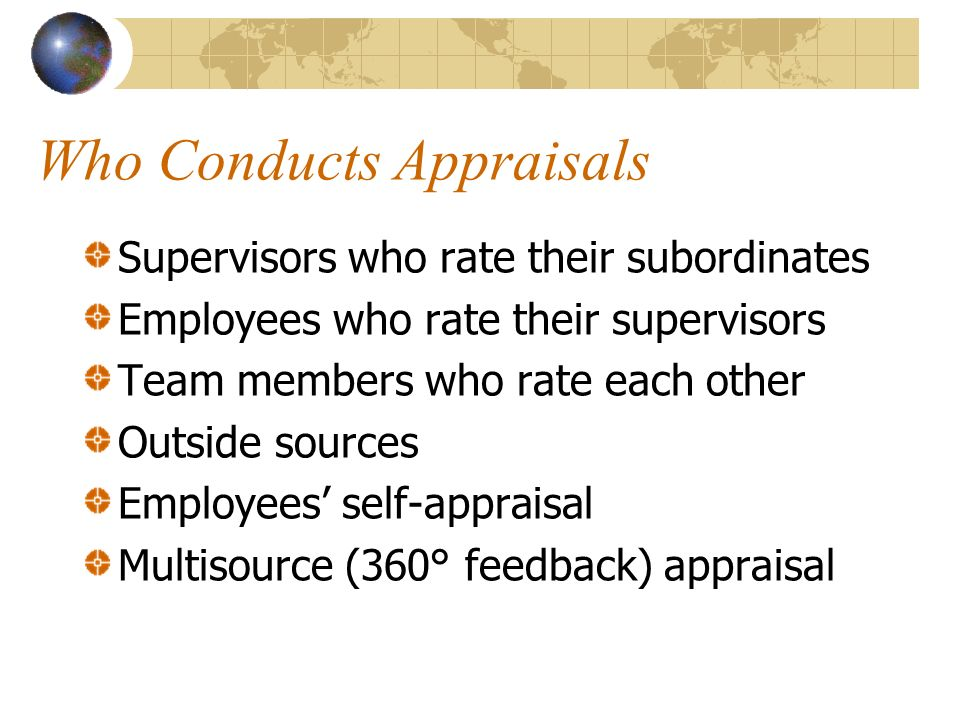 Who Conducts Appraisals Supervisors who rate their subordinates Employees who rate their supervisors Team members who rate each other Outside sources Employees' self-appraisal Multisource (360° feedback) appraisal