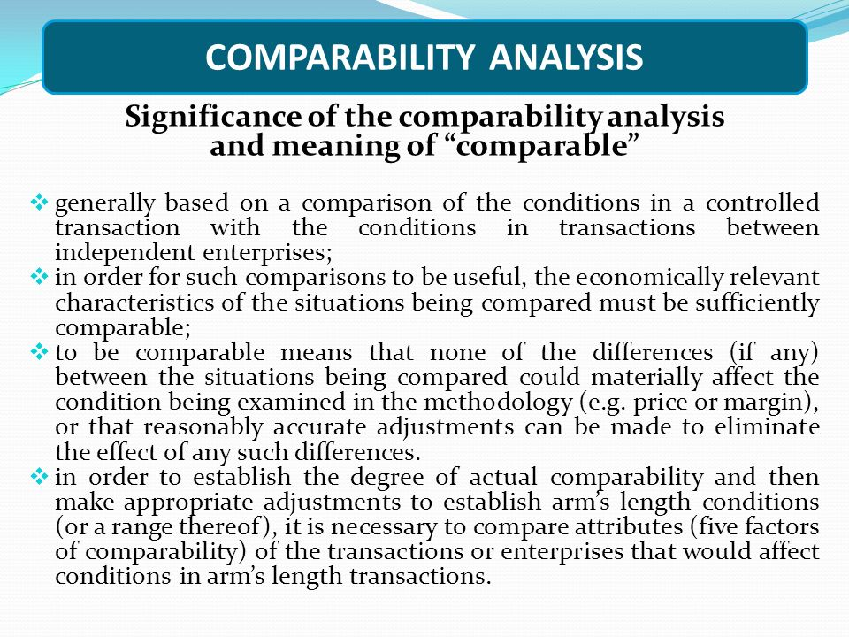 COMPARABILITY ANALYSIS Significance of the comparability analysis and meaning of comparable  generally based on a comparison of the conditions in a controlled transaction with the conditions in transactions between independent enterprises;  in order for such comparisons to be useful, the economically relevant characteristics of the situations being compared must be sufficiently comparable;  to be comparable means that none of the differences (if any) between the situations being compared could materially affect the condition being examined in the methodology (e.g.