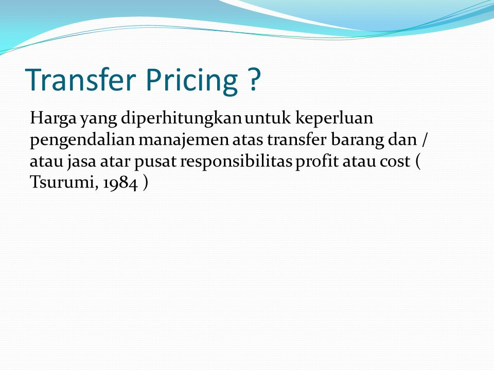 Transfer Pricing ? Harga yang diperhitungkan untuk keperluan pengendalian manajemen atas transfer barang dan / atau jasa atar pusat responsibilitas pr