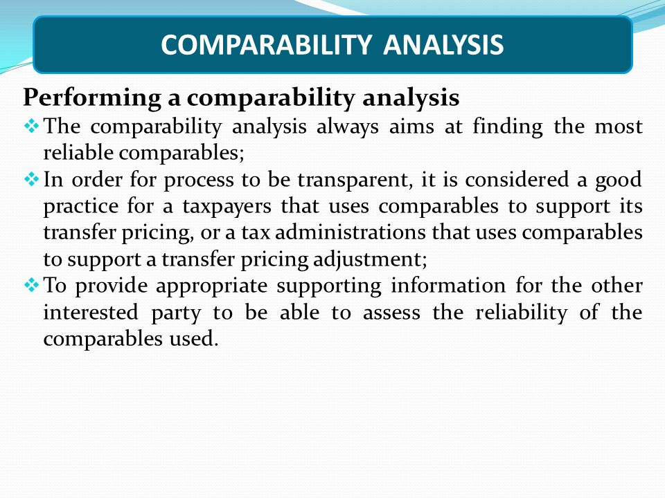 COMPARABILITY ANALYSIS Performing a comparability analysis  The comparability analysis always aims at finding the most reliable comparables;  In order for process to be transparent, it is considered a good practice for a taxpayers that uses comparables to support its transfer pricing, or a tax administrations that uses comparables to support a transfer pricing adjustment;  To provide appropriate supporting information for the other interested party to be able to assess the reliability of the comparables used.