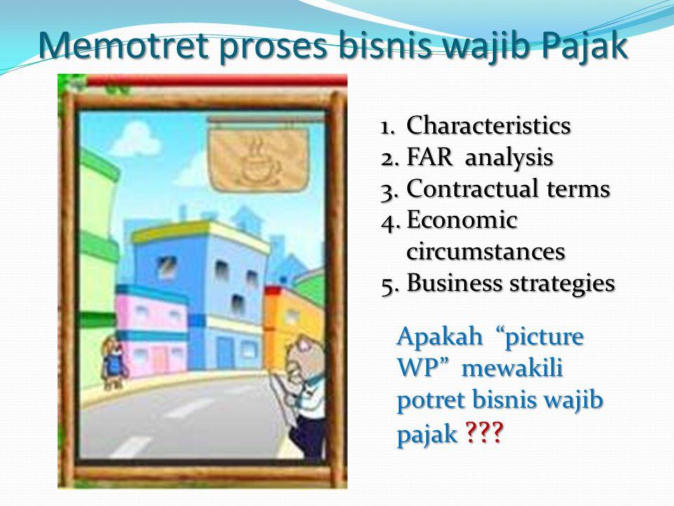 "Memotret proses bisnis wajib Pajak 1.Characteristics 2.FAR analysis 3.Contractual terms 4.Economic circumstances 5.Business strategies Apakah ""picture"