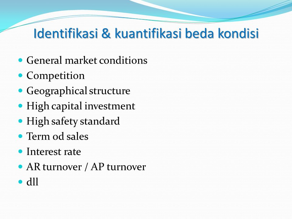General market conditions Competition Geographical structure High capital investment High safety standard Term od sales Interest rate AR turnover / AP turnover dll Identifikasi & kuantifikasi beda kondisi