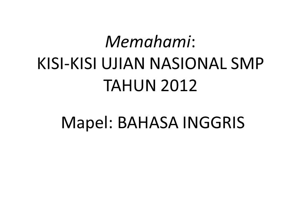 Memahami: KISI-KISI UJIAN NASIONAL SMP TAHUN 2012 Mapel: BAHASA INGGRIS