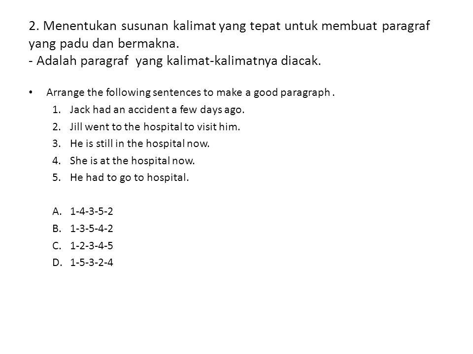 2. Menentukan susunan kalimat yang tepat untuk membuat paragraf yang padu dan bermakna. - Adalah paragraf yang kalimat-kalimatnya diacak. Arrange the