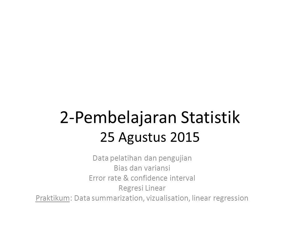 2-Pembelajaran Statistik 25 Agustus 2015 Data pelatihan dan pengujian Bias dan variansi Error rate & confidence interval Regresi Linear Praktikum: Data summarization, vizualisation, linear regression