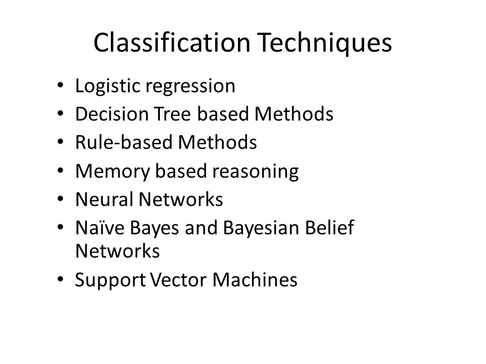 Classification Techniques Logistic regression Decision Tree based Methods Rule-based Methods Memory based reasoning Neural Networks Naïve Bayes and Bayesian Belief Networks Support Vector Machines