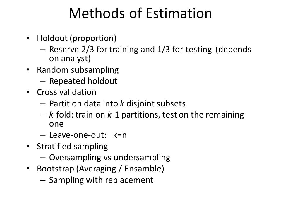 Methods of Estimation Holdout (proportion) – Reserve 2/3 for training and 1/3 for testing (depends on analyst) Random subsampling – Repeated holdout Cross validation – Partition data into k disjoint subsets – k-fold: train on k-1 partitions, test on the remaining one – Leave-one-out: k=n Stratified sampling – Oversampling vs undersampling Bootstrap (Averaging / Ensamble) – Sampling with replacement