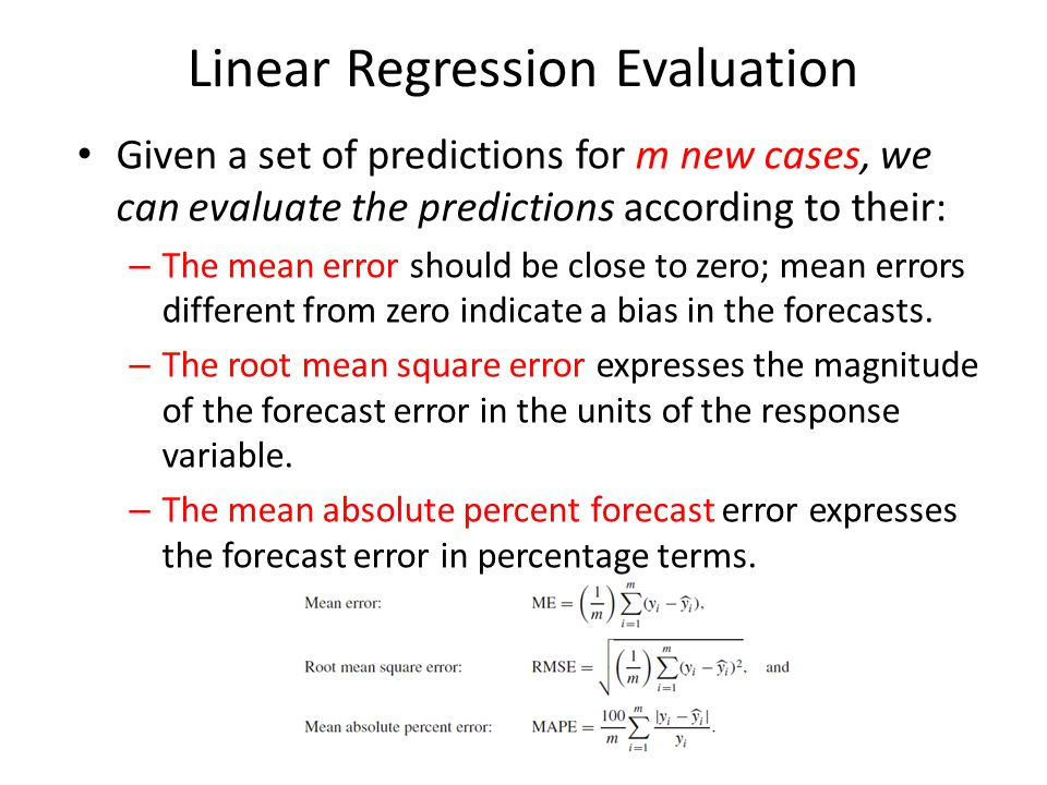 Linear Regression Evaluation Given a set of predictions for m new cases, we can evaluate the predictions according to their: – The mean error should be close to zero; mean errors different from zero indicate a bias in the forecasts.