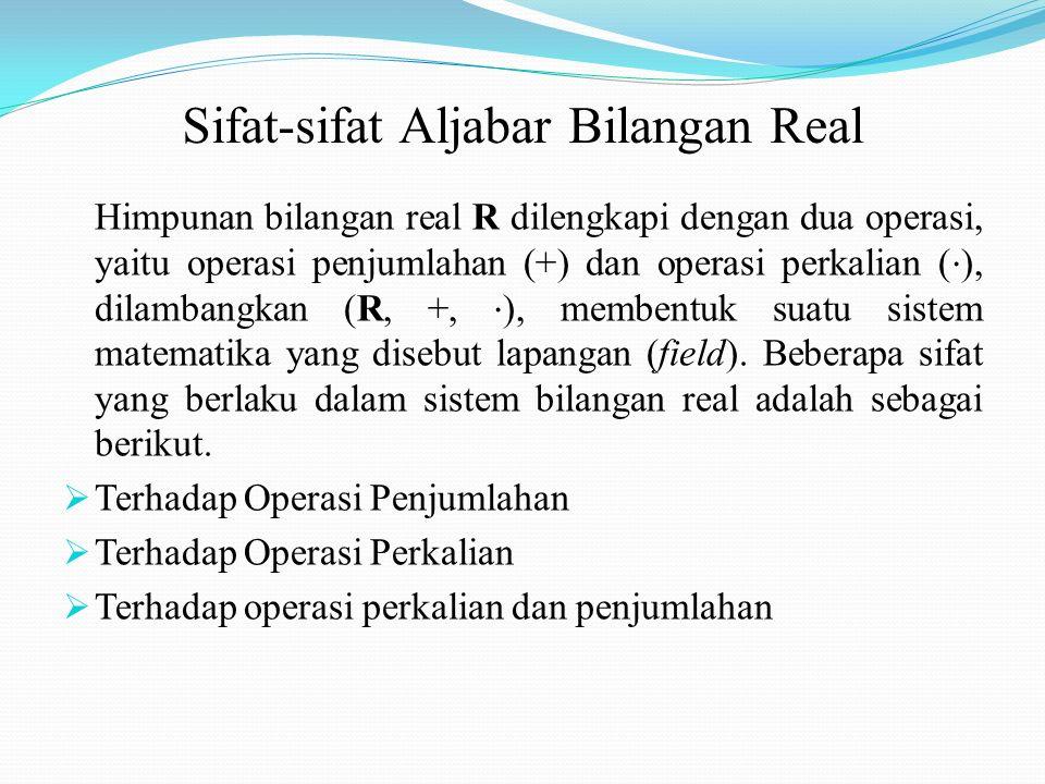 Sifat-sifat Aljabar Bilangan Real Himpunan bilangan real R dilengkapi dengan dua operasi, yaitu operasi penjumlahan (+) dan operasi perkalian ( ⋅ ), dilambangkan (R, +, ⋅ ), membentuk suatu sistem matematika yang disebut lapangan (field).