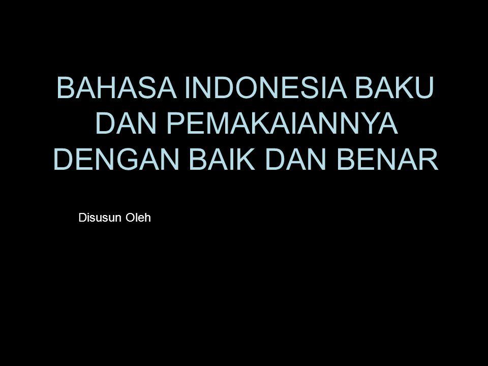 BAHASA INDONESIA BAKU DAN PEMAKAIANNYA DENGAN BAIK DAN BENAR Disusun Oleh