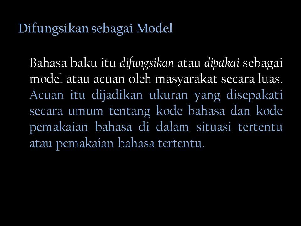 Difungsikan sebagai Model Bahasa baku itu difungsikan atau dipakai sebagai model atau acuan oleh masyarakat secara luas.