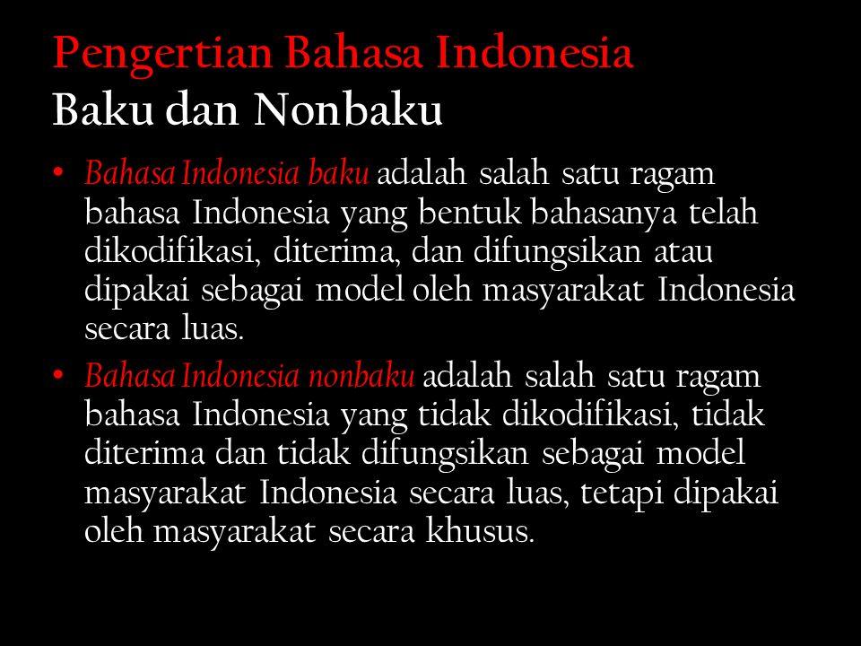 Pengertian Bahasa Indonesia Baku dan Nonbaku Bahasa Indonesia baku adalah salah satu ragam bahasa Indonesia yang bentuk bahasanya telah dikodifikasi, diterima, dan difungsikan atau dipakai sebagai model oleh masyarakat Indonesia secara luas.