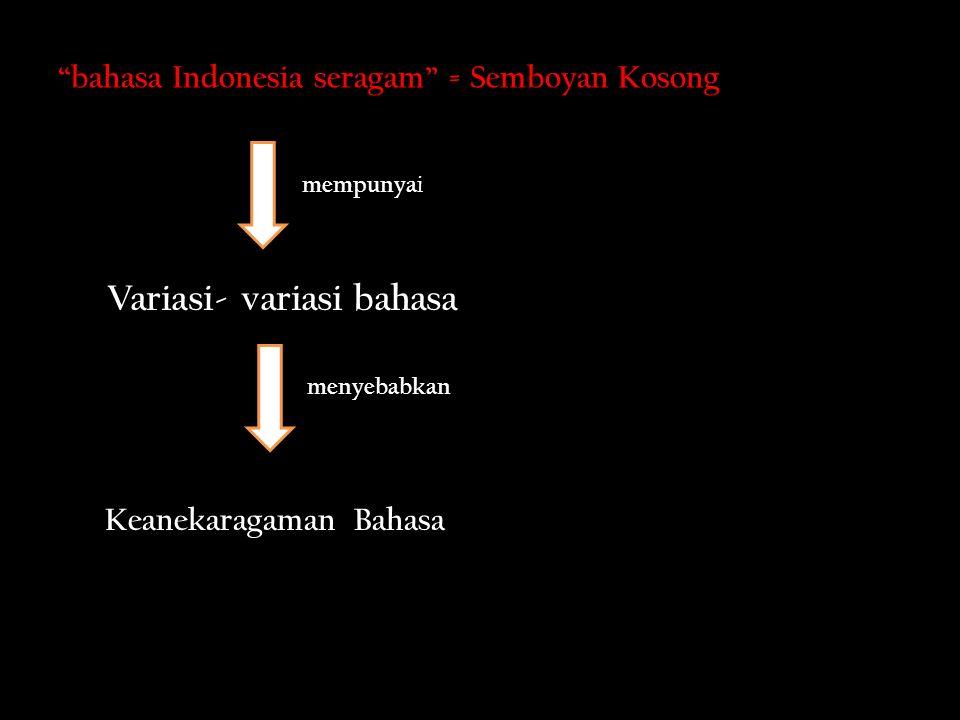 bahasa Indonesia seragam = Semboyan Kosong Variasi- variasi bahasa mempunya i Keanekaragaman Bahasa menyebabkan